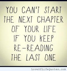 You can't start the next chapter of your life if you keep re-reading the last one. - http://www.loveoflifequotes.com/life/cant-start-next-chapter-life-keep-re-reading-last-one/