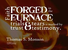 """Faith forged in the furnace of trials and tears is marked by trust and testimony."" --Thomas S. Monson #LDS #Mormon"