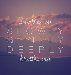 Breathe in. Slowly. Gently. Deeply. Breathe out.