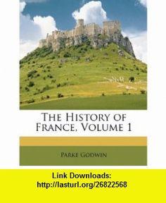 The History of France, Volume 1 (9781146819398) Parke Godwin , ISBN-10: 1146819390  , ISBN-13: 978-1146819398 ,  , tutorials , pdf , ebook , torrent , downloads , rapidshare , filesonic , hotfile , megaupload , fileserve