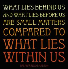 """What lies behind us and what lies before us are small matters compared to what lies within us."" Ralph Waldo Emerson, UU"