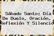 http://tecnoautos.com/wp-content/uploads/imagenes/tendencias/thumbs/sabado-santo-dia-de-duelo-oracion-reflexion-y-silencio.jpg Sabado Santo. Sábado Santo: día de duelo, oración, reflexión y silencio, Enlaces, Imágenes, Videos y Tweets - http://tecnoautos.com/actualidad/sabado-santo-sabado-santo-dia-de-duelo-oracion-reflexion-y-silencio/