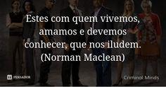 Estes com quem vivemos, amamos e devemos conhecer, que nos iludem. (Norman Maclean) — Criminal Minds