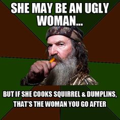 """This reinforces the fact that despite a girl being pretty or not, you should always date a good ole' country """"redneck"""" girl that can cook squirrel.  If not those are just some """"yuppy"""" girls or city girls according to Phil"""