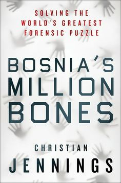 Bosnia's Million Bones: Solving the World's Greatest Forensic Puzzle by Christian Jennings