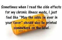 "BELIEVE ME OR NOT, THIS IS THE AWFUL TRUTH! ONLY ""WE""(the chronically ill)WOULD UNDERSTAND THE COMBINATION OF THE SIDE EFFECTS FROM OUR RX's WOULD LIKELY ALLOW MOST OF ""US"" TO LIVE A HIGHER QUALITY OF LIFE. May God bless ""us"" with treatments that allow a more fulfilling future for every generation to come. Maybe ourselves as well. God Bless L.m.guerra"