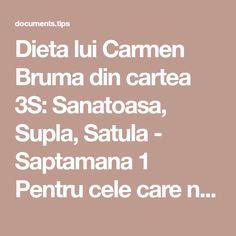 Dieta lui Carmen Bruma din cartea 3S: Sanatoasa, Supla, Satula - Saptamana 1 Pentru cele care nu au cumparat cartea lui Carmen Bruma si isi doresc sa urmeze dieta propusa… Diabetes, Life Is Good, Food, Maya, Mists, Exercises, Diet, Losing Weight, Life Is Beautiful