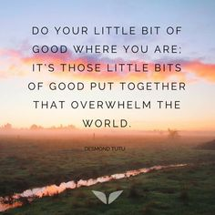 ...and some days you feel it's precious little, but you don't know how much each little bit of good influences the world. So you have to keep trying.