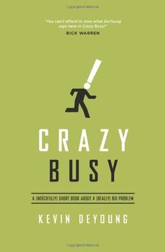 Crazy Busy: A (Mercifully) Short Book about a (Really) Big Problem by Kevin DeYoung,