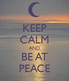 KEEP CALM AND BE AT PEACE | rePinned by CamerinRoss.com