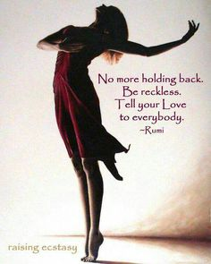 Rumi: No more holding back. Be reckless.- No more holding back. Be reckless. Tell your love to everybody. – Rumi, poet and century perisan mystic Rumi: No more holding back. Be reckless. Rumi Poem, Rumi Quotes, Inspirational Quotes, Motivational, Life Quotes, Yoga Quotes, Quotable Quotes, Kahlil Gibran, Carl Jung