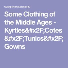 Some Clothing of the Middle Ages - Kyrtles/Cotes/Tunics/Gowns