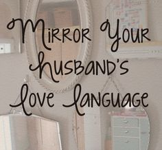 Mirror Your Husband's Love Language -- [[ Seriously love this. Something I have definitely been trying hard to get better at!! ]]
