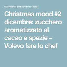 Christmas mood #2 dicembre: zucchero aromatizzato al cacao e spezie – Volevo fare lo chef