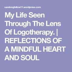 My Life Seen Through The Lens Of Logotherapy. | REFLECTIONS OF A MINDFUL HEART  AND SOUL