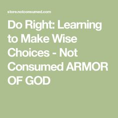 Do Right: Learning to Make Wise Choices - Not Consumed ARMOR OF GOD