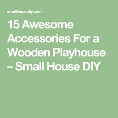 15 Awesome Accessories For a Wooden Playhouse – Small House DIY