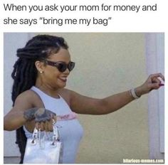 """67 Hilarious Memes - """"When you ask your mom for money and she says 'bring me my bag.'"""" memes hilarious laughing lol 67 Hilarious Memes to Make the World Laugh Again 9gag Funny, Stupid Funny Memes, Funny Relatable Memes, Haha Funny, Funny Texts, Funny Stuff, Funny Teen Quotes, Most Hilarious Memes, Hot Quotes"""