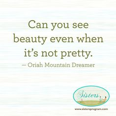 Can you see beauty even when it's not pretty. Oriah Mountain Dreamer