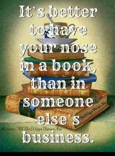 """It is better to have your nose in a book than in someone else's business."" ~Adam Stanley"