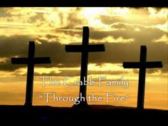 """The Crabb Family """"Through the Fire""""  He never promised that the cross would not get heavy And the hill would not be hard to climb. He never offered a victory without fighting. He said help would always come in time. Just remember when you're standing in the valley of decision And the advisory says give in, Just hold on. Our Lord will show up And He will take you through the fire again  !!!!!!!!"""