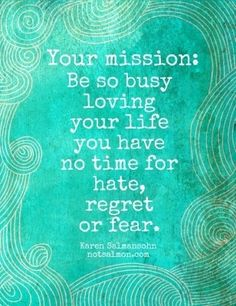 #Fuelisms : Your mission: be so busy loving your life you have no time for hate, regret or fear.