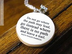 """Ralph Waldo Emerson """"Do not go where the path may lead, go instead where there is no path and leave a trail"""" Inspirational Quote Necklace {would not want to really pay this price...would rather make my own}"""