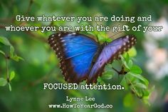 Give whatever you are doing and whoever you are with the gift of your FOCUSED attention.