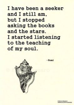 I have been a seeker and I still am, but I stopped asking the books and the stars. I started listening to the teaching of my soul. - Rumi mystic and sufi poet