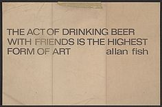 "The original ""The Act of Drinking Beer with Friends is the Highest Form of Art"" occurred in 1970.  Citation: THE ACT OF DRINKING BEER WITH FRIENDS IS THE HIGHEST FORM OF ART, not before 1970. Lucy R. Lippard papers, Archives of American Ar..."