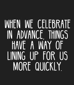When we celebrate in advance, things have a way of lining up for us more quickly.