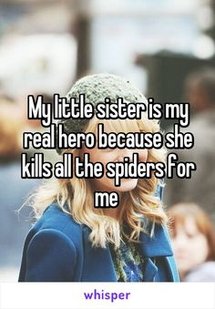 My little sister is my real hero because she kills all the spiders for me