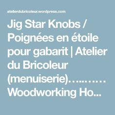 Jig Star Knobs / Poignées en étoile pour gabarit | Atelier du Bricoleur (menuiserie)…..…… Woodworking Hobbyist's Workshop