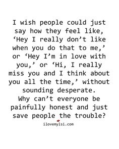 I wish people could just say how they feel like, 'Hey I really don't like when you do that to me' or 'Hey I'm in love with you' or 'Hi I really miss you and I think about you all the time' without sounding desperate. Why can't everyone be painfully honest and just save people the trouble?