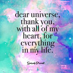 Dear Universe: Thank you with all of my heart for everything in my life.