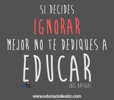 """""""Si decides ignorar mejor no te dediques a educar."""" - Joel Artigas"""