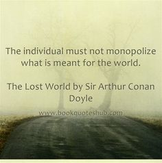 The individual must not monopolize what is meant for the world.  The Lost World by Sir Arthur Conan Doyle