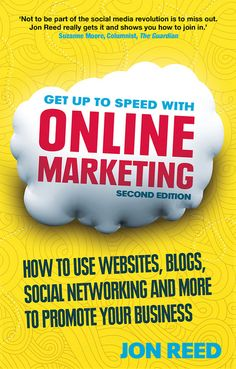 Get Up to Speed with Online Marketing: How to use websites, blogs, social networking and much more to promote your business - 2nd edition (Pearson, Oct 2013)