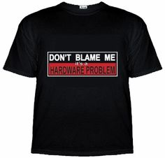 Don't Blame Me, It's A Hardware Problem - T-Shirt