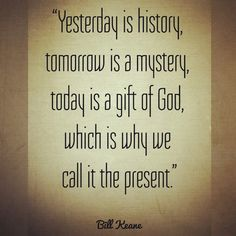 Live now. Thankful Thursday!  #thursday #thankfulthursday #live #now #yesterday #history #tomorrow #mystery #today #gift #giftofGod #present #billkeane #quotes #blessed #countyourblessings #motivation #transformation #adventuresofjac