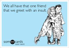 We all have that one friend that we greet with an insult. or all my friends. and my boyfriend lol Haha Funny, Hilarious, Lol, That One Friend, I Love To Laugh, E Cards, Someecards, Just For Laughs, Laugh Out Loud