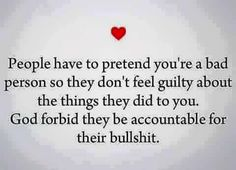 People (abusers) have to pretend you're a bad person so they don't feel guilty about the things they did to you. God forbid they be held accountable for their bullshit.