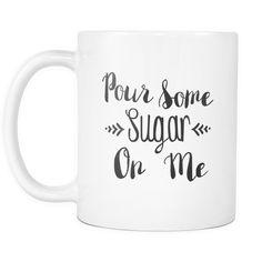 Pour Some Sugar On Me Mug | Sarcastic Me