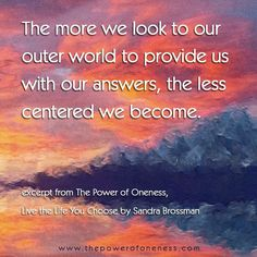 The more we look to our outer world to provide us with our answers, the less centered we become.   - excerpt from The Power of Oneness, Live the Life You Choose by Sandra Brossman
