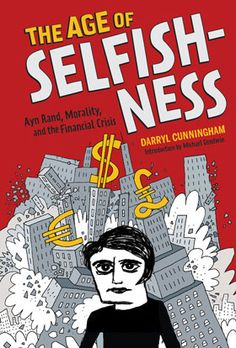 Availability: http://130.157.138.11/record=b3872742~S13 The age of selfishness : Ayn Rand, morality, and the financial crisis / Darryl Cunningham  Using Rand's biography to illuminate the policies that led to the economic crash in the U.S. and in Europe and the global financial crisis of 2008, Cunningham shows how her philosophy continues to affect today's politics and policies