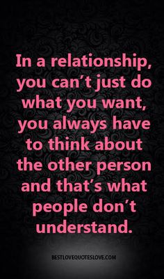 In a relationship you cant just do what you want you always have to think about the other person and thats what people dont understand. Advice Quotes, Wisdom Quotes, True Quotes, Words Quotes, Want Quotes, Great Quotes, Quotes To Live By, Inspirational Quotes, Motivational
