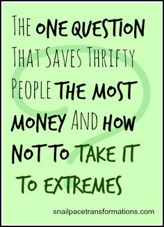You might know what the question that will save you a significant amount of money over and over again is BUT do you know how to not take it to extremes?