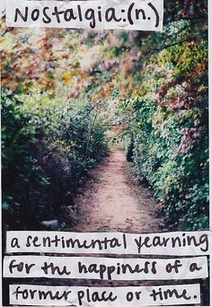 397.Nostalgia: a sentimental yearning for the happiness of a former place or time.