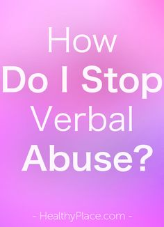 """So, you want to know how to stop verbal abuse? I will give you an answer, but you're probably not going to like it. Read on for your answers.."" www.HealthyPlace.com"