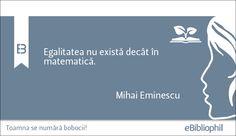 """""""Egalitatea nu există decât în matematică."""" Mihai Eminescu"""